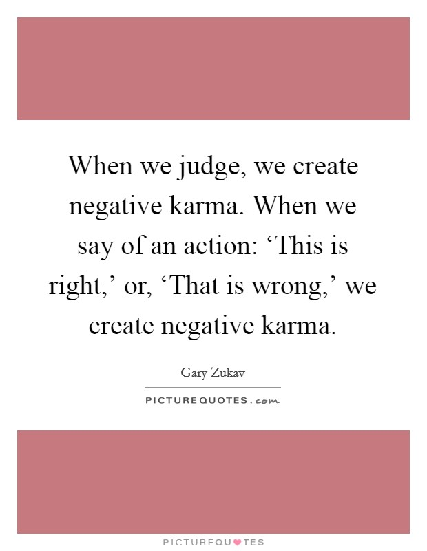 When we judge, we create negative karma. When we say of an action: 'This is right,' or, 'That is wrong,' we create negative karma Picture Quote #1