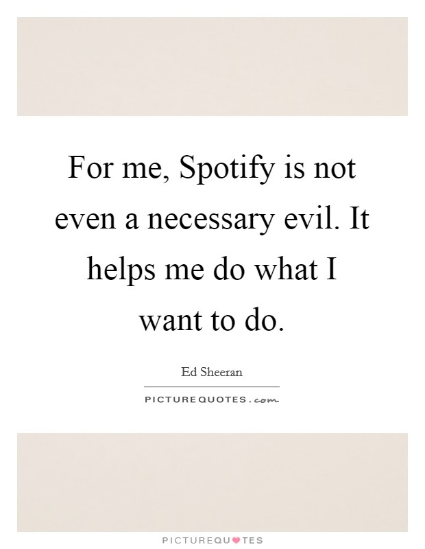 For me, Spotify is not even a necessary evil. It helps me do what I want to do Picture Quote #1