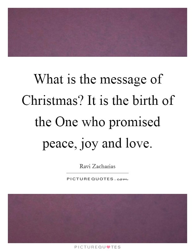 What is the message of Christmas? It is the birth of the One who promised peace, joy and love Picture Quote #1