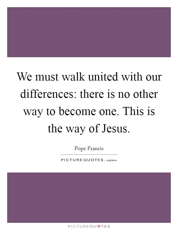 We must walk united with our differences: there is no other way to become one. This is the way of Jesus Picture Quote #1