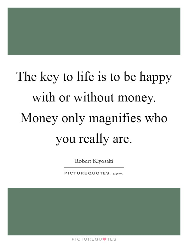 The key to life is to be happy with or without money. Money only magnifies who you really are Picture Quote #1