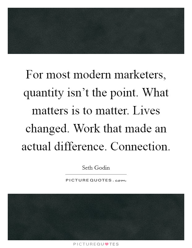 For most modern marketers, quantity isn't the point. What matters is to matter. Lives changed. Work that made an actual difference. Connection Picture Quote #1