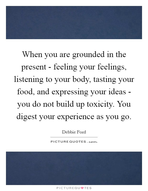 When you are grounded in the present - feeling your feelings, listening to your body, tasting your food, and expressing your ideas - you do not build up toxicity. You digest your experience as you go Picture Quote #1