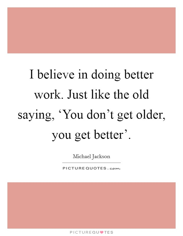 I believe in doing better work. Just like the old saying, 'You don't get older, you get better' Picture Quote #1
