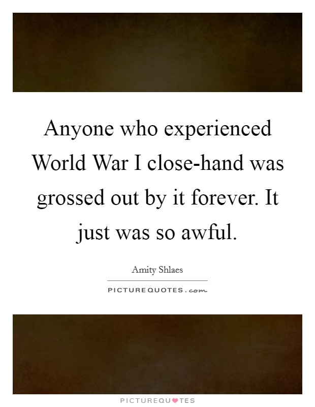 Anyone who experienced World War I close-hand was grossed out by it forever. It just was so awful Picture Quote #1