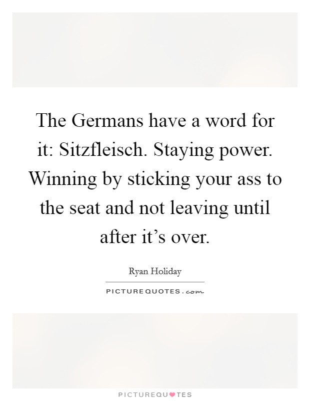 The Germans have a word for it: Sitzfleisch. Staying power. Winning by sticking your ass to the seat and not leaving until after it's over Picture Quote #1