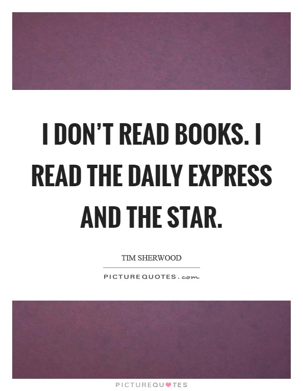 I don't read books. I read the Daily Express and The Star Picture Quote #1
