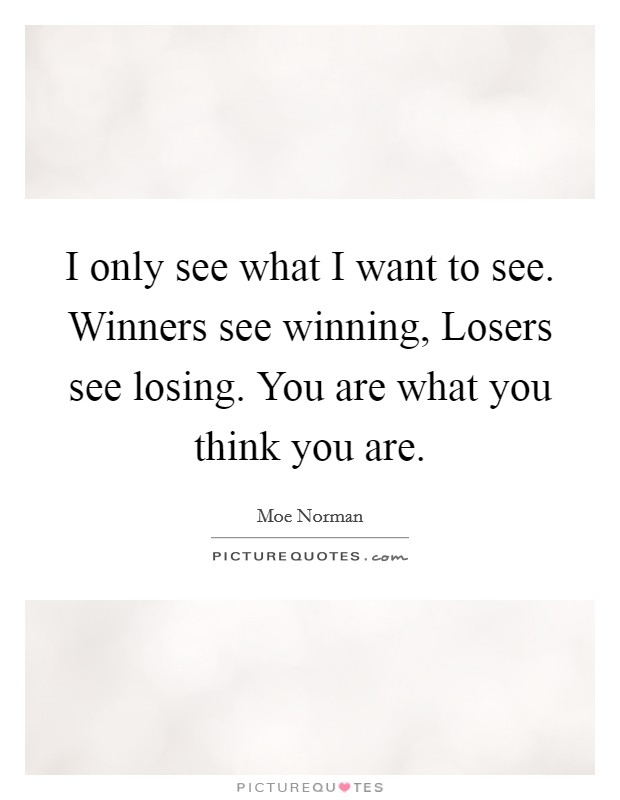I only see what I want to see. Winners see winning, Losers see losing. You are what you think you are Picture Quote #1