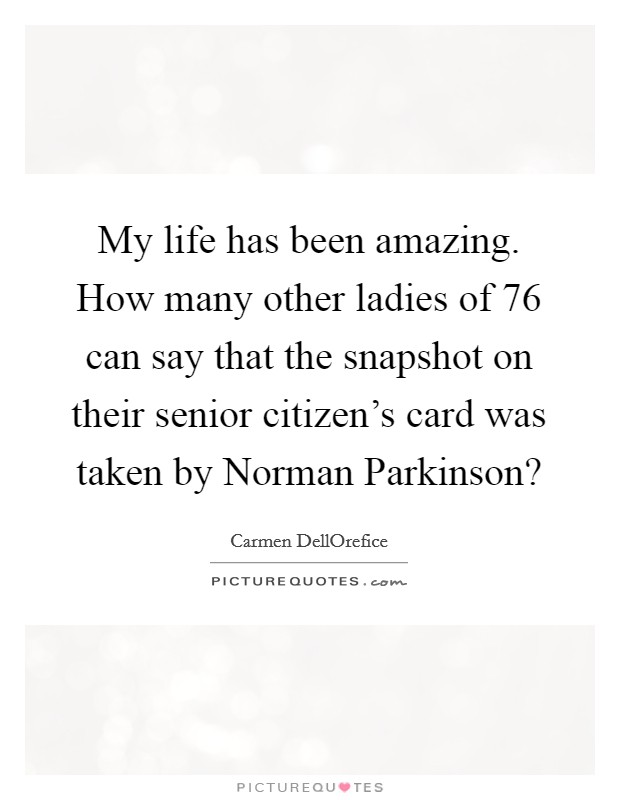 My life has been amazing. How many other ladies of 76 can say that the snapshot on their senior citizen's card was taken by Norman Parkinson? Picture Quote #1