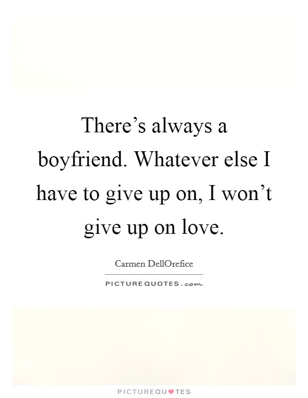 There's always a boyfriend. Whatever else I have to give up on, I won't give up on love Picture Quote #1