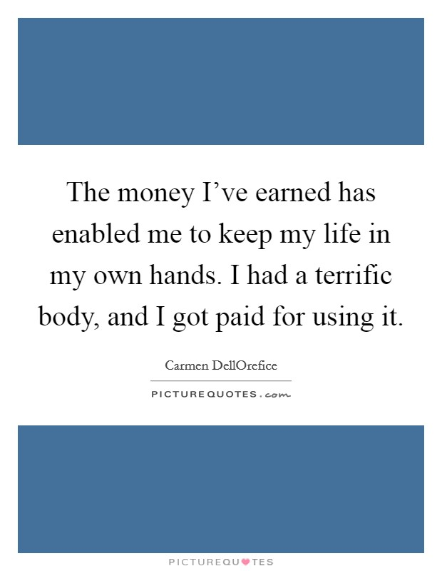 The money I've earned has enabled me to keep my life in my own hands. I had a terrific body, and I got paid for using it Picture Quote #1