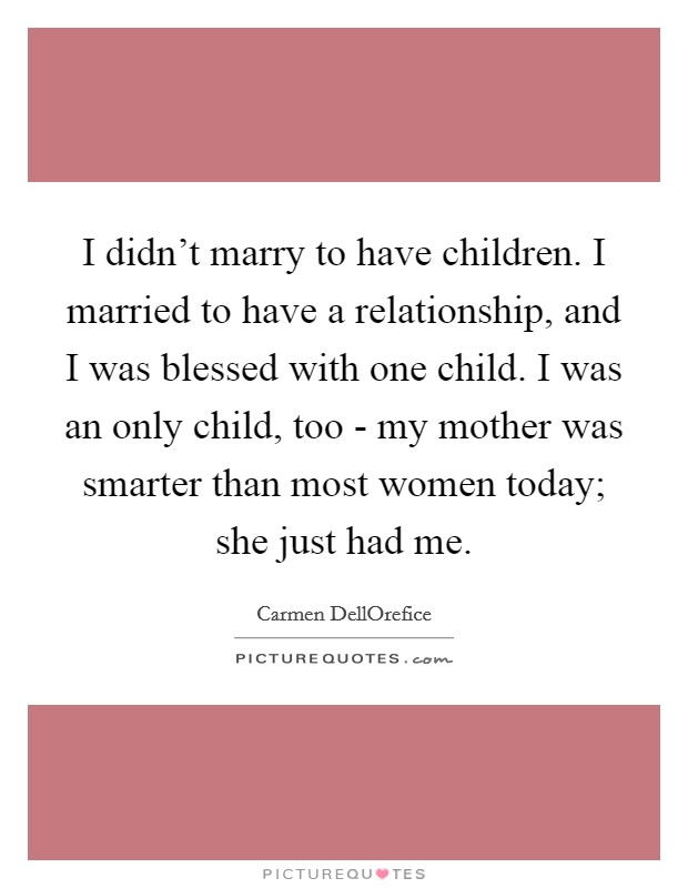 I didn't marry to have children. I married to have a relationship, and I was blessed with one child. I was an only child, too - my mother was smarter than most women today; she just had me Picture Quote #1