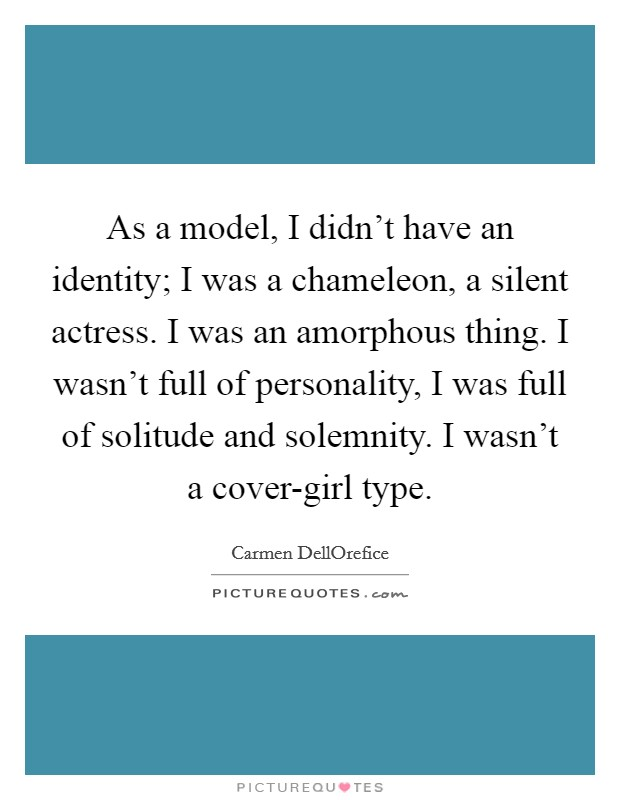 As a model, I didn't have an identity; I was a chameleon, a silent actress. I was an amorphous thing. I wasn't full of personality, I was full of solitude and solemnity. I wasn't a cover-girl type Picture Quote #1