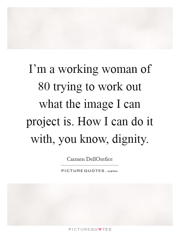 I'm a working woman of 80 trying to work out what the image I can project is. How I can do it with, you know, dignity Picture Quote #1