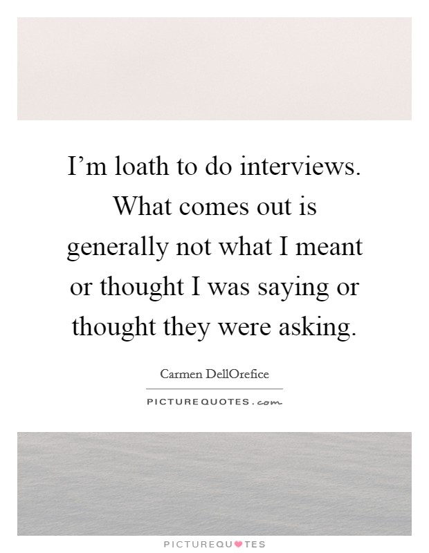 I'm loath to do interviews. What comes out is generally not what I meant or thought I was saying or thought they were asking Picture Quote #1