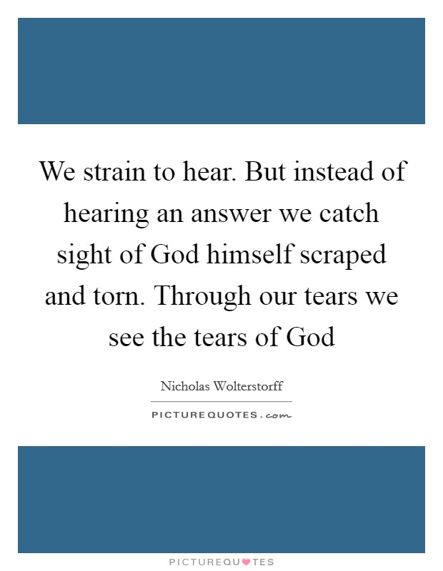 We strain to hear. But instead of hearing an answer we catch sight of God himself scraped and torn. Through our tears we see the tears of God Picture Quote #1