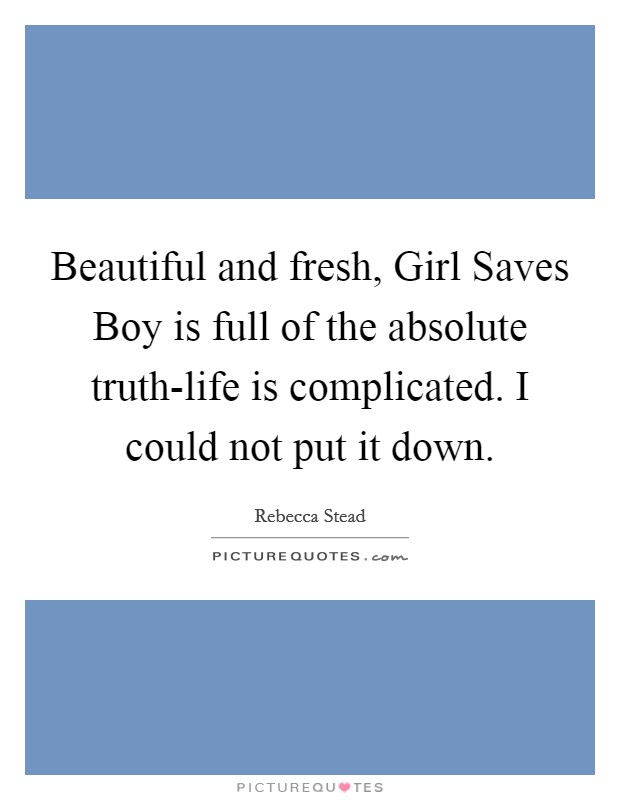 Beautiful and fresh, Girl Saves Boy is full of the absolute truth-life is complicated. I could not put it down Picture Quote #1