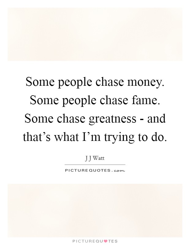Some people chase money. Some people chase fame. Some chase greatness - and that's what I'm trying to do Picture Quote #1