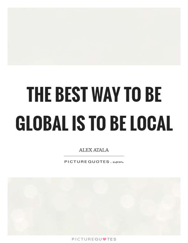 The best way to be GLOBAL is to be LOCAL Picture Quote #1