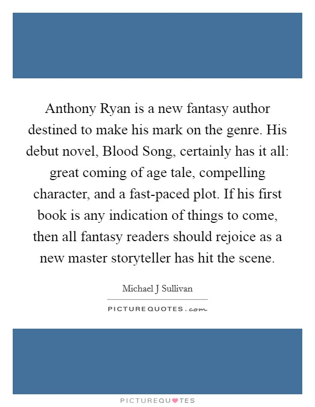 Anthony Ryan is a new fantasy author destined to make his mark on the genre. His debut novel, Blood Song, certainly has it all: great coming of age tale, compelling character, and a fast-paced plot. If his first book is any indication of things to come, then all fantasy readers should rejoice as a new master storyteller has hit the scene Picture Quote #1