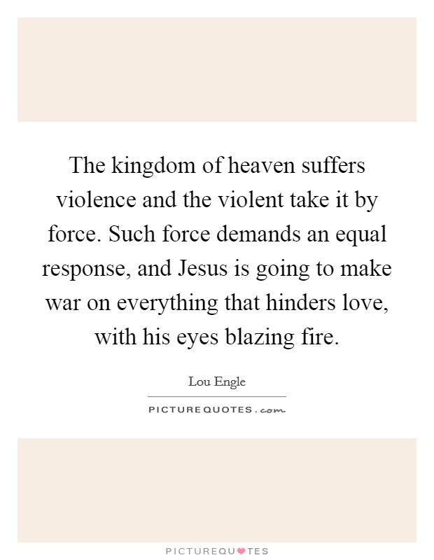 The kingdom of heaven suffers violence and the violent take it by force. Such force demands an equal response, and Jesus is going to make war on everything that hinders love, with his eyes blazing fire Picture Quote #1