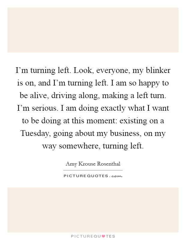 I'm turning left. Look, everyone, my blinker is on, and I'm turning left. I am so happy to be alive, driving along, making a left turn. I'm serious. I am doing exactly what I want to be doing at this moment: existing on a Tuesday, going about my business, on my way somewhere, turning left Picture Quote #1