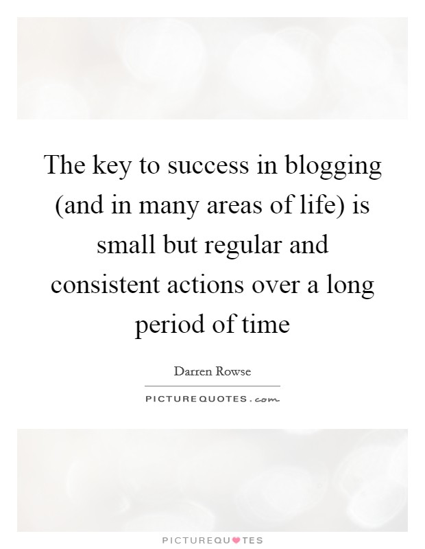 The key to success in blogging (and in many areas of life) is small but regular and consistent actions over a long period of time Picture Quote #1