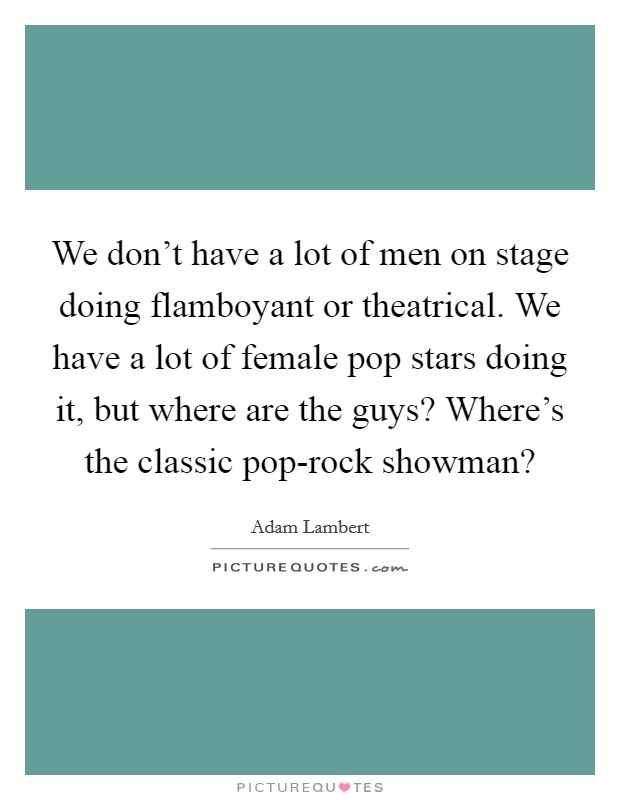 We don't have a lot of men on stage doing flamboyant or theatrical. We have a lot of female pop stars doing it, but where are the guys? Where's the classic pop-rock showman? Picture Quote #1