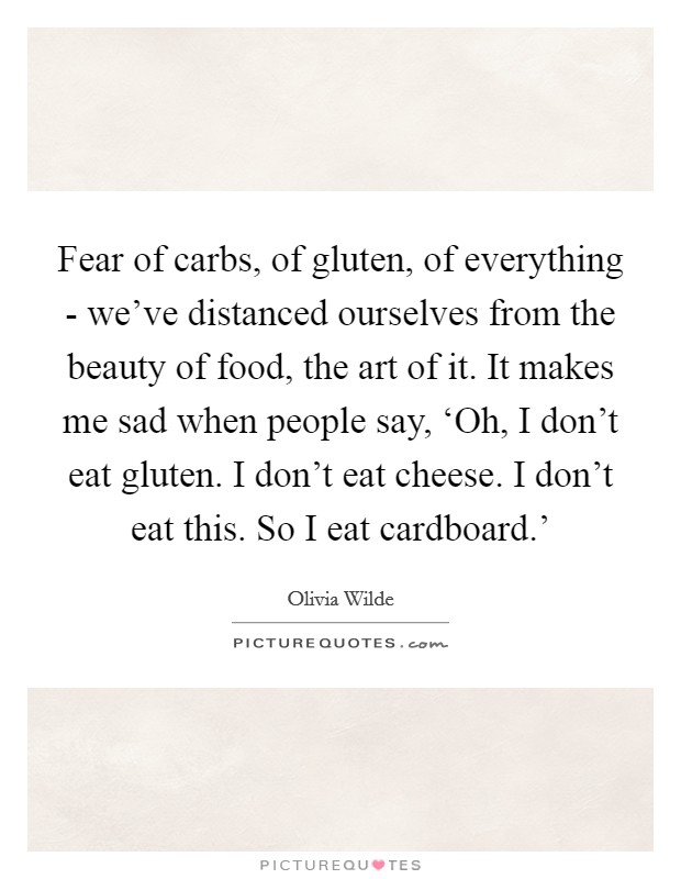 Fear of carbs, of gluten, of everything - we've distanced ourselves from the beauty of food, the art of it. It makes me sad when people say, 'Oh, I don't eat gluten. I don't eat cheese. I don't eat this. So I eat cardboard.' Picture Quote #1