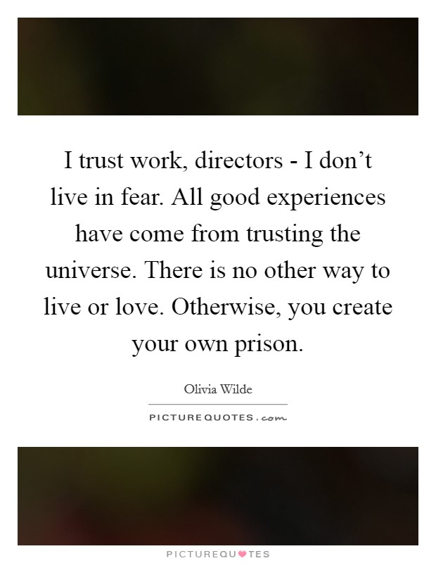 I trust work, directors - I don't live in fear. All good experiences have come from trusting the universe. There is no other way to live or love. Otherwise, you create your own prison Picture Quote #1