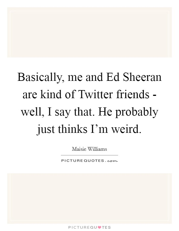 Basically, me and Ed Sheeran are kind of Twitter friends - well, I say that. He probably just thinks I'm weird Picture Quote #1