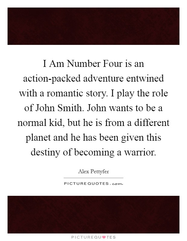 I Am Number Four is an action-packed adventure entwined with a romantic story. I play the role of John Smith. John wants to be a normal kid, but he is from a different planet and he has been given this destiny of becoming a warrior Picture Quote #1