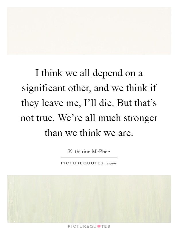 I think we all depend on a significant other, and we think if they leave me, I'll die. But that's not true. We're all much stronger than we think we are Picture Quote #1