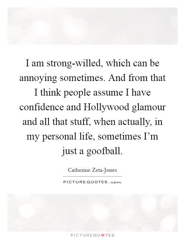 I am strong-willed, which can be annoying sometimes. And from that I think people assume I have confidence and Hollywood glamour and all that stuff, when actually, in my personal life, sometimes I'm just a goofball Picture Quote #1