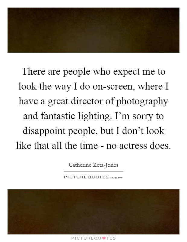 There are people who expect me to look the way I do on-screen, where I have a great director of photography and fantastic lighting. I'm sorry to disappoint people, but I don't look like that all the time - no actress does Picture Quote #1