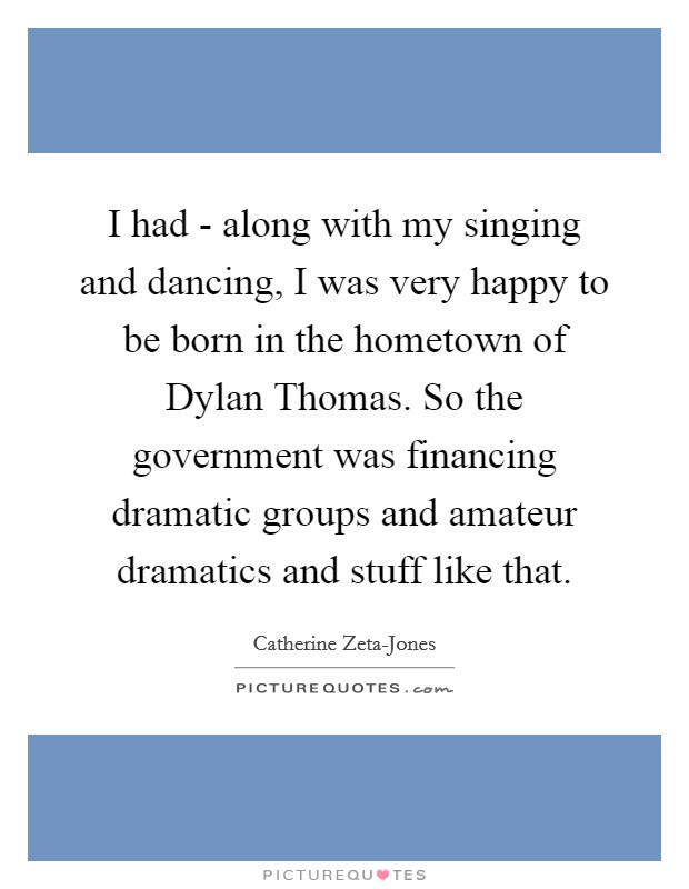 I had - along with my singing and dancing, I was very happy to be born in the hometown of Dylan Thomas. So the government was financing dramatic groups and amateur dramatics and stuff like that Picture Quote #1