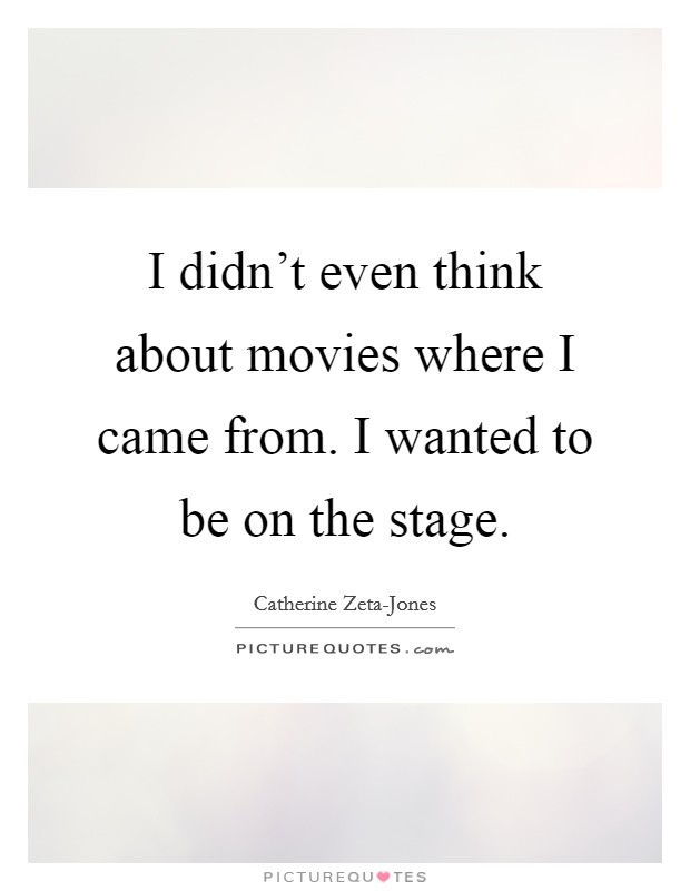 I didn't even think about movies where I came from. I wanted to be on the stage Picture Quote #1