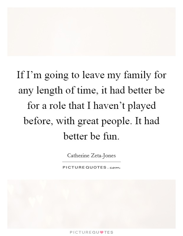 If I'm going to leave my family for any length of time, it had better be for a role that I haven't played before, with great people. It had better be fun Picture Quote #1