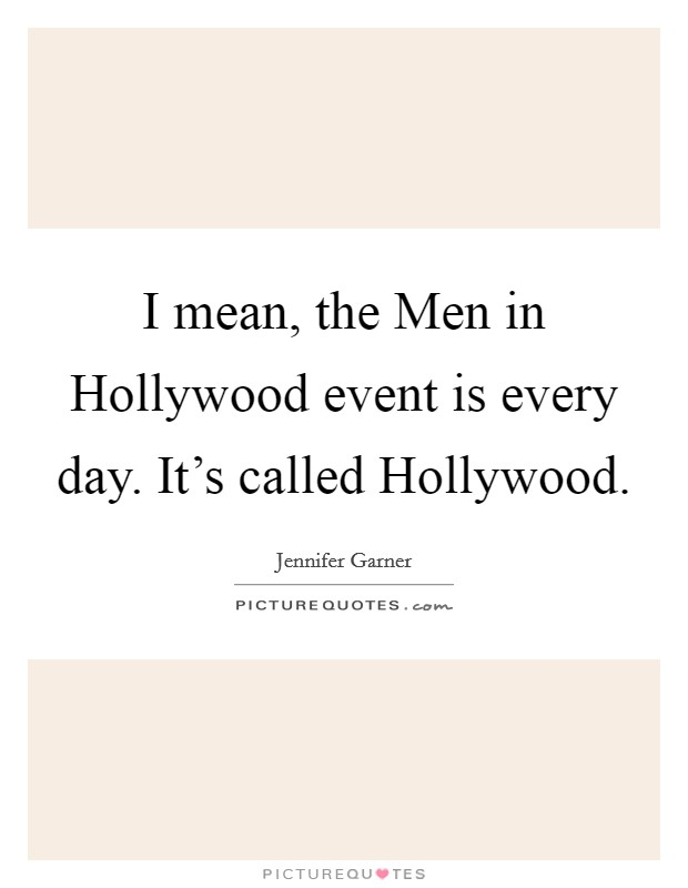 I mean, the Men in Hollywood event is every day. It's called Hollywood Picture Quote #1