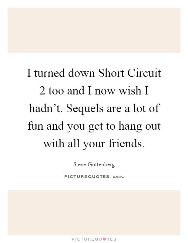 I turned down Short Circuit 2 too and I now wish I hadn't. Sequels are a lot of fun and you get to hang out with all your friends Picture Quote #1