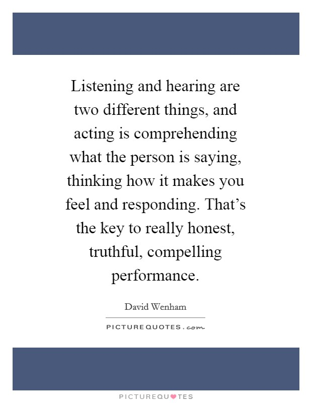 Listening and hearing are two different things, and acting is comprehending what the person is saying, thinking how it makes you feel and responding. That's the key to really honest, truthful, compelling performance Picture Quote #1