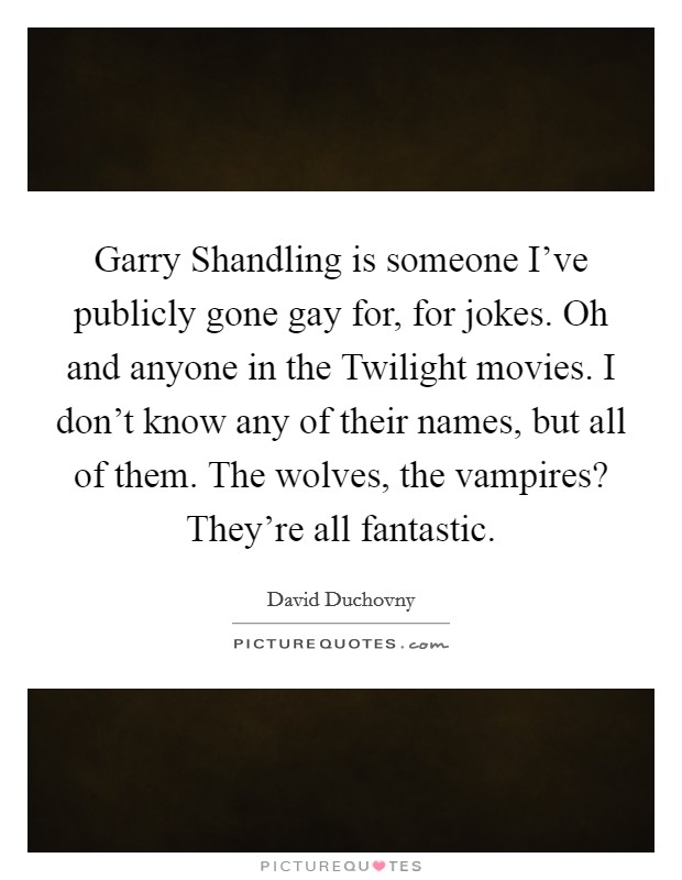Garry Shandling is someone I've publicly gone gay for, for jokes. Oh and anyone in the Twilight movies. I don't know any of their names, but all of them. The wolves, the vampires? They're all fantastic Picture Quote #1