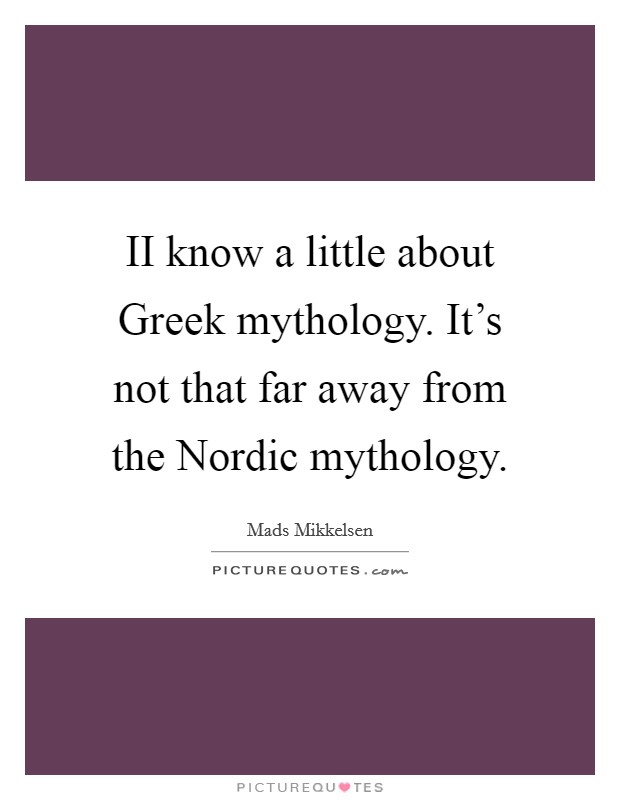 II know a little about Greek mythology. It's not that far away from the Nordic mythology Picture Quote #1