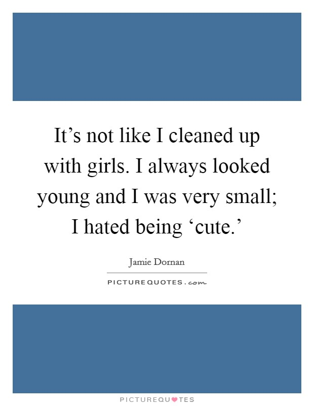 It's not like I cleaned up with girls. I always looked young and I was very small; I hated being 'cute.' Picture Quote #1