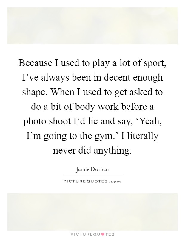 Because I used to play a lot of sport, I've always been in decent enough shape. When I used to get asked to do a bit of body work before a photo shoot I'd lie and say, 'Yeah, I'm going to the gym.' I literally never did anything Picture Quote #1