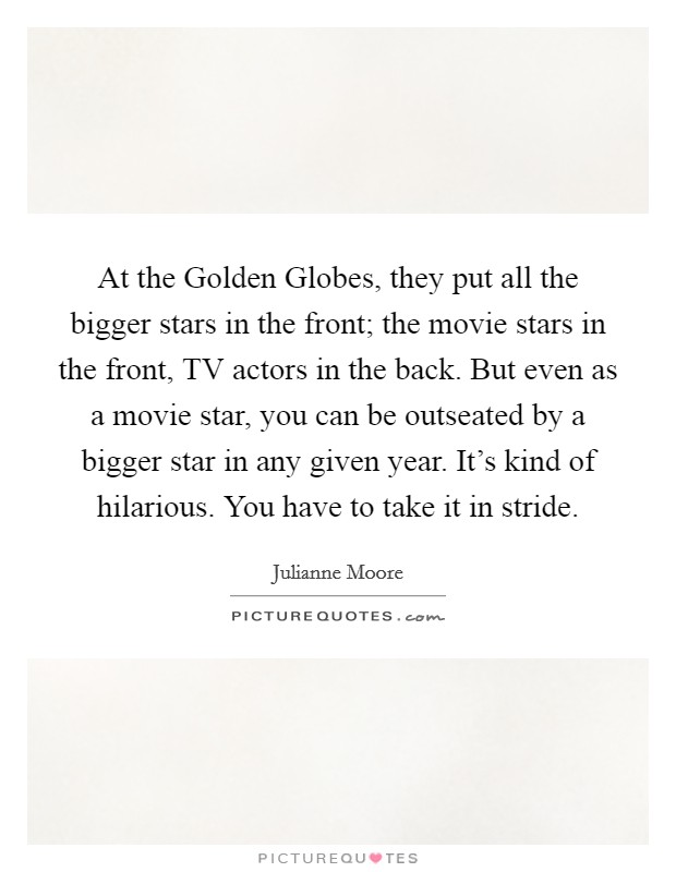 At the Golden Globes, they put all the bigger stars in the front; the movie stars in the front, TV actors in the back. But even as a movie star, you can be outseated by a bigger star in any given year. It's kind of hilarious. You have to take it in stride Picture Quote #1