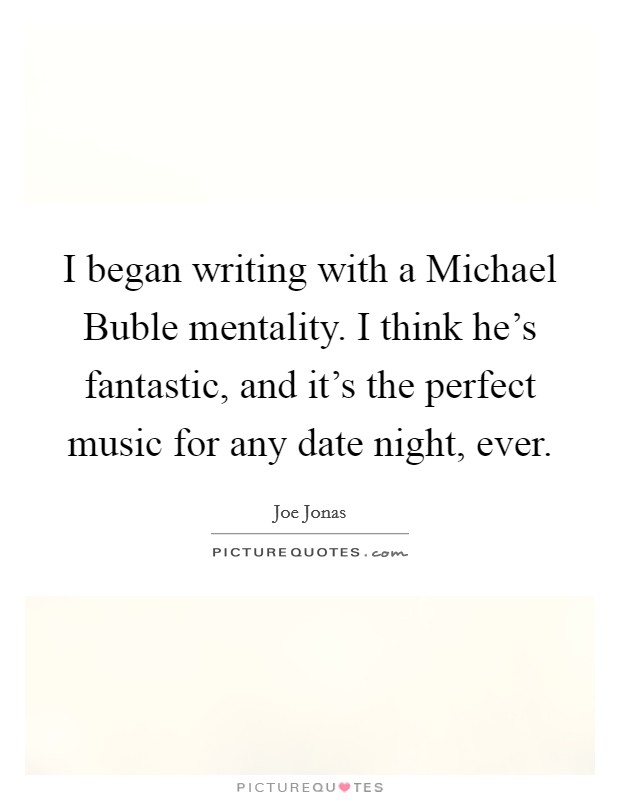 I began writing with a Michael Buble mentality. I think he's fantastic, and it's the perfect music for any date night, ever Picture Quote #1