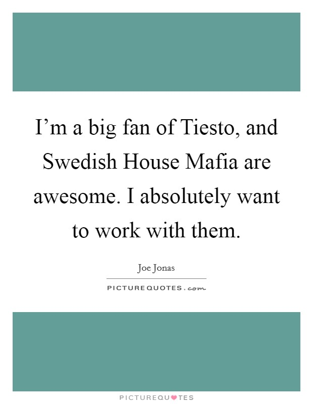 I'm a big fan of Tiesto, and Swedish House Mafia are awesome. I absolutely want to work with them Picture Quote #1