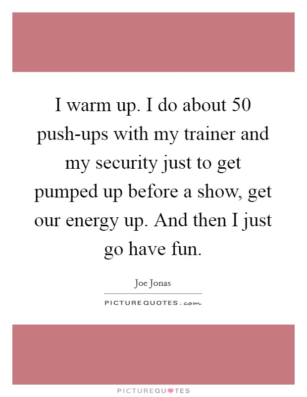 I warm up. I do about 50 push-ups with my trainer and my security just to get pumped up before a show, get our energy up. And then I just go have fun Picture Quote #1