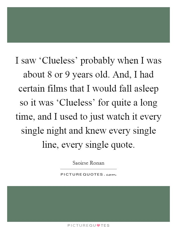 I saw 'Clueless' probably when I was about 8 or 9 years old. And, I had certain films that I would fall asleep so it was 'Clueless' for quite a long time, and I used to just watch it every single night and knew every single line, every single quote Picture Quote #1